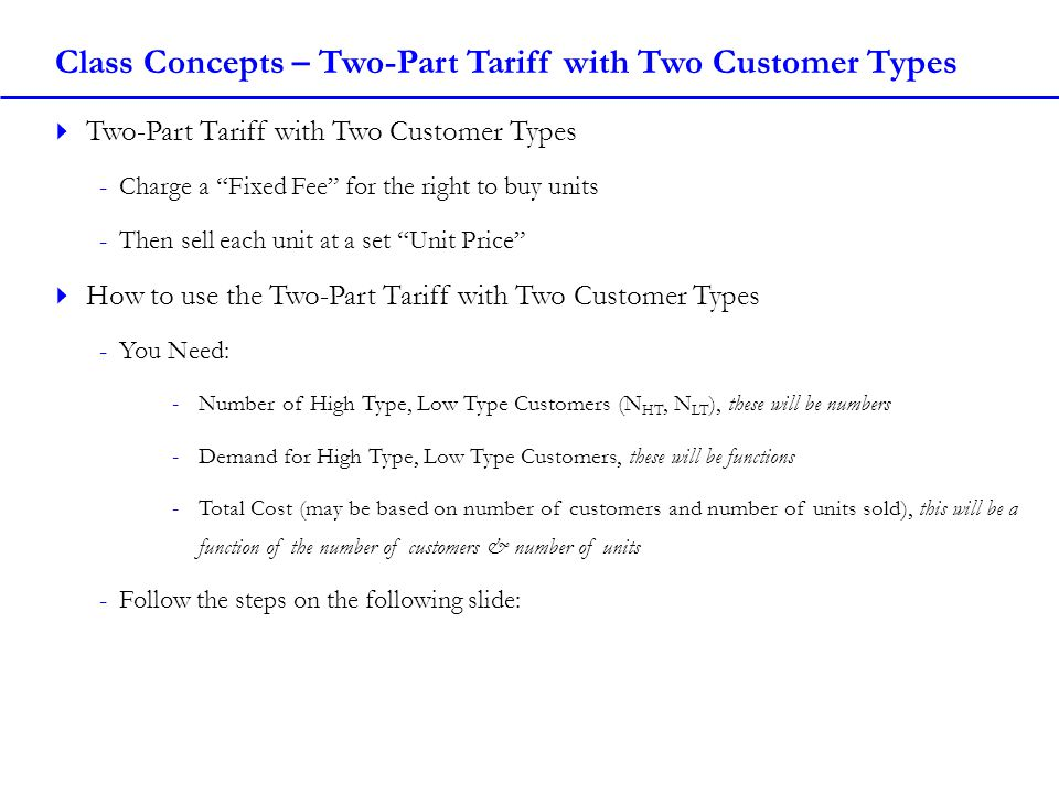 Class Concepts – Two-Part Tariff with Two Customer Types Two-Part Tariff with Two Customer Types -Charge a Fixed Fee for the right to buy units -Then