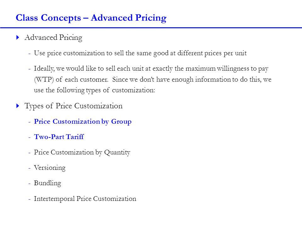 Class Concepts – Two-Part Tariff with Two Customer Types Solution -Revenue = Unit Revenue + Fixed Fee Revenue -Revenue = (520P – 32.5P 2 ) + (10P 2 – 280P + 1920) -Costs = 1880 – 97.5P -Solve for MR and MC -MR = 520 - 65P + 20P – 280 = 240 – 45P -MC = -97.5 -Set MR = MC -240 – 45P = -97.5 -45P = 337.5 -P = 7.5 -Check Profitability -π = Revenue – Cost = (520*7.5 – 32.5*7.5 2 )+(10*7.5 2 – 280*7.5 + 1920) – (1880 – 97.5*7.5) -π = (3,900 – 1828.125) + (562.5 – 2,100 + 1,920) – (1,880 – 731.25) -π = 2,071.875 + 382.5 – 1,148.75 -π = 1,305.625