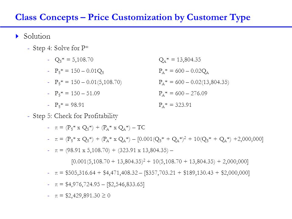 Class Concepts – Two-Part Tariff with One Customer Type Two-Part Tariff with One Customer Type -Charge a Fixed Fee for the right to buy units -Then sell each unit at a set Unit Price How to use the Two-Part Tariff with One Customer Type -1) Set the Unit Price equal to the Marginal Cost (MC) of producing a unit -2) Set the Fixed Fee equal to the Consumer Surplus (CS) when selling at Marginal Cost (MC) Find the area of the triangle -If demand curve is linear: -Set the Inverse Demand Curve = MC Solve for Q MC -Area of CS = ½*(Constant from Inverse Demand Curve – MC)* Q MC Requirements for using Two-Part Tariff -This pricing method works best when all buyers have the same demand, and may become less valuable (and more complicated) with more demand types -Arbitrage?: No, you are not charging different prices to different customers -Better than simple pricing?: Always with one type of customer