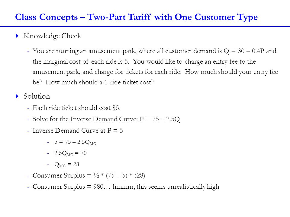 Class Concepts – Two-Part Tariff with One Customer Type Knowledge Check -You are running an amusement park, where all customer demand is Q = 30 – 0.4P and the marginal cost of each ride is 5.