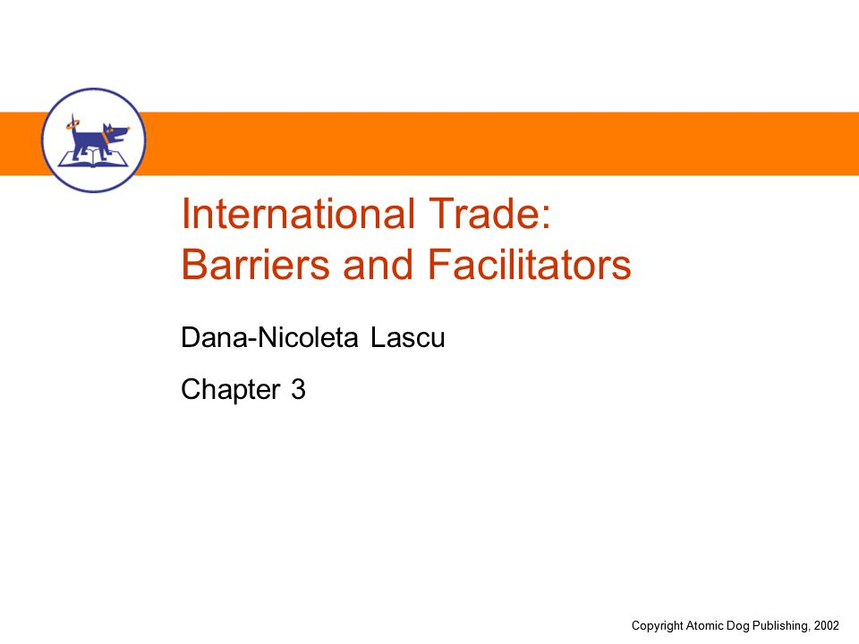 Copyright Atomic Dog Publishing, 2002 International Trade: Barriers and Facilitators Dana-Nicoleta Lascu Chapter 3