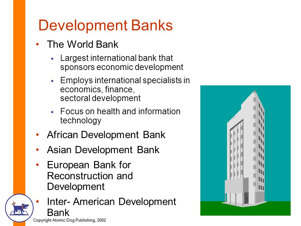 Copyright Atomic Dog Publishing, 2002 Development Banks The World Bank Largest international bank that sponsors economic development Employs international specialists in economics, finance, sectoral development Focus on health and information technology African Development Bank Asian Development Bank European Bank for Reconstruction and Development Inter- American Development Bank