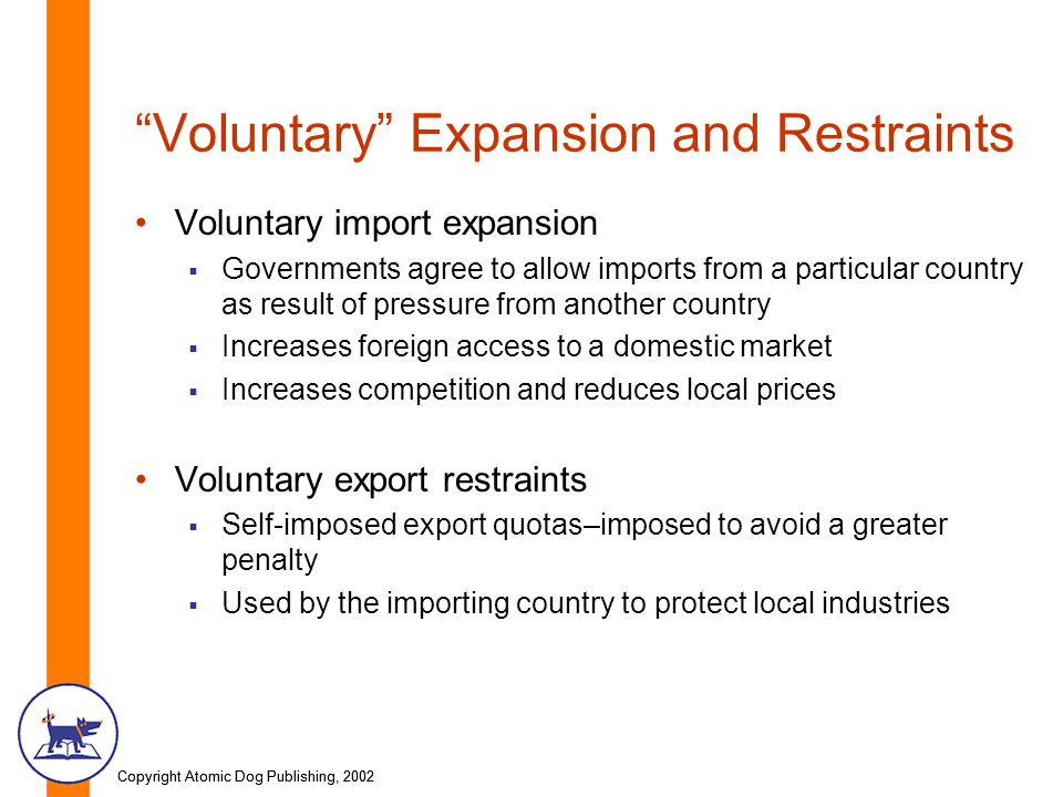 Copyright Atomic Dog Publishing, 2002 Voluntary Expansion and Restraints Voluntary import expansion Governments agree to allow imports from a particular country as result of pressure from another country Increases foreign access to a domestic market Increases competition and reduces local prices Voluntary export restraints Self-imposed export quotas–imposed to avoid a greater penalty Used by the importing country to protect local industries