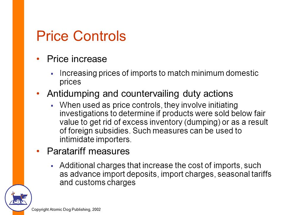 Copyright Atomic Dog Publishing, 2002 Price Controls Price increase Increasing prices of imports to match minimum domestic prices Antidumping and countervailing duty actions When used as price controls, they involve initiating investigations to determine if products were sold below fair value to get rid of excess inventory (dumping) or as a result of foreign subsidies.