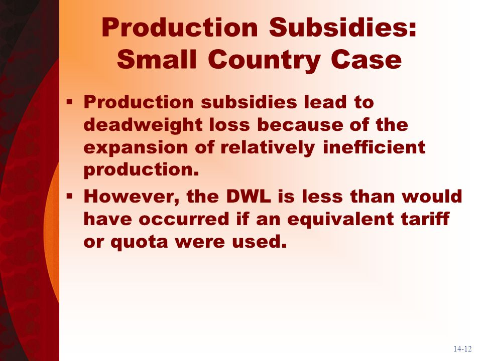 14-12 Production Subsidies: Small Country Case Production subsidies lead to deadweight loss because of the expansion of relatively inefficient production.