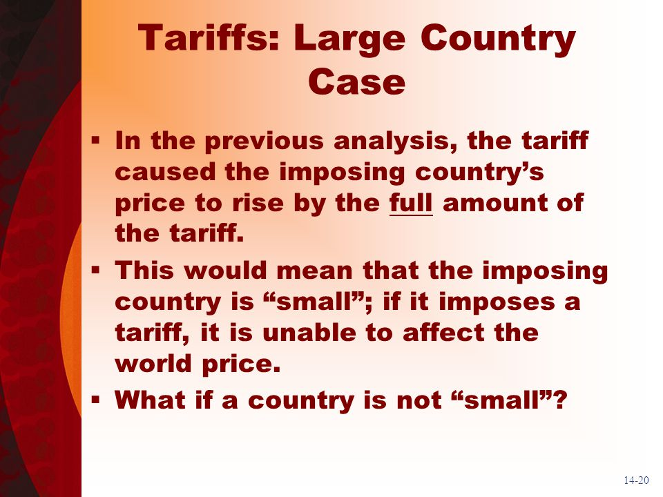 14-20 Tariffs: Large Country Case In the previous analysis, the tariff caused the imposing countrys price to rise by the full amount of the tariff.