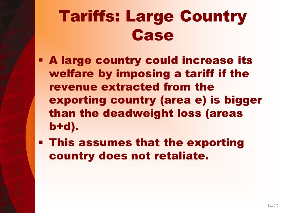 14-23 Tariffs: Large Country Case A large country could increase its welfare by imposing a tariff if the revenue extracted from the exporting country (area e) is bigger than the deadweight loss (areas b+d).