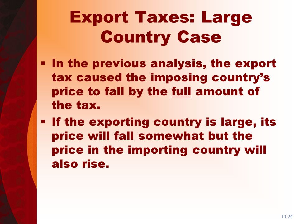 14-26 Export Taxes: Large Country Case In the previous analysis, the export tax caused the imposing countrys price to fall by the full amount of the tax.