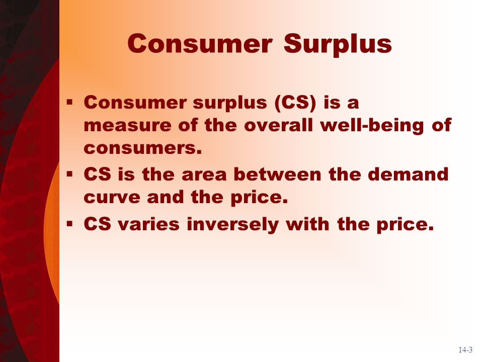 14-3 Consumer Surplus Consumer surplus (CS) is a measure of the overall well-being of consumers.