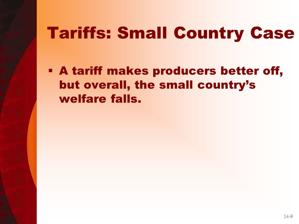 14-9 Tariffs: Small Country Case A tariff makes producers better off, but overall, the small countrys welfare falls.