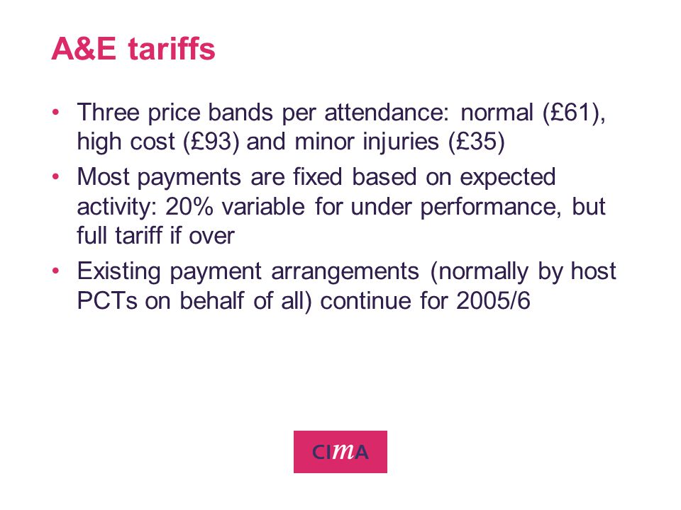 A&E tariffs Three price bands per attendance: normal (£61), high cost (£93) and minor injuries (£35) Most payments are fixed based on expected activit