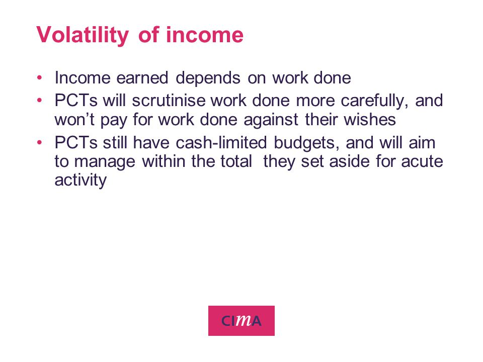 Volatility of income Income earned depends on work done PCTs will scrutinise work done more carefully, and wont pay for work done against their wishes