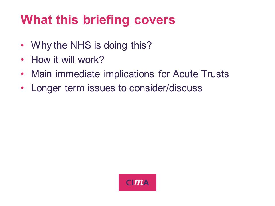 What this briefing covers Why the NHS is doing this? How it will work? Main immediate implications for Acute Trusts Longer term issues to consider/dis