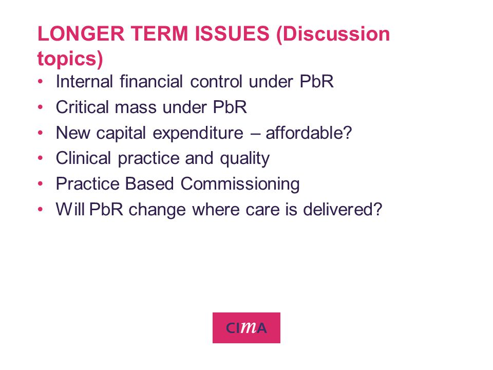 LONGER TERM ISSUES (Discussion topics) Internal financial control under PbR Critical mass under PbR New capital expenditure – affordable? Clinical pra