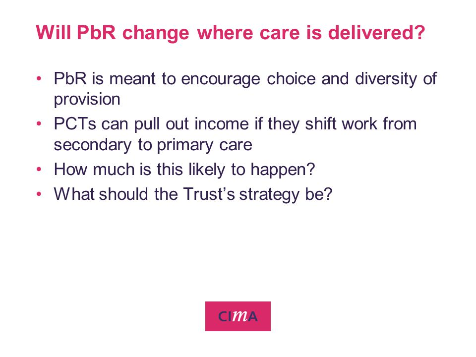 Will PbR change where care is delivered? PbR is meant to encourage choice and diversity of provision PCTs can pull out income if they shift work from