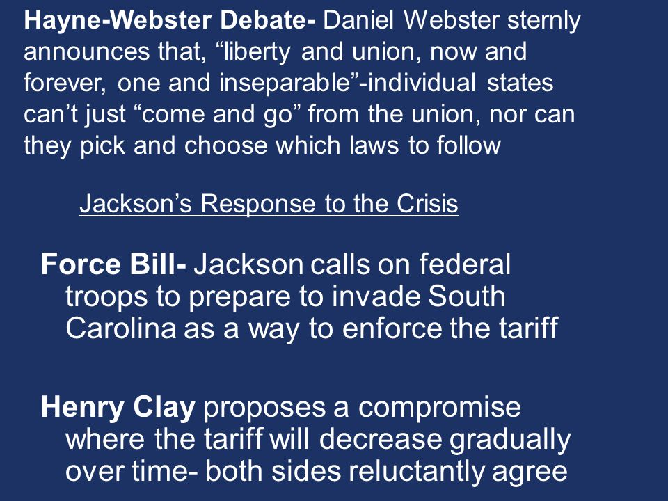 Force Bill- Jackson calls on federal troops to prepare to invade South Carolina as a way to enforce the tariff Henry Clay proposes a compromise where the tariff will decrease gradually over time- both sides reluctantly agree Jacksons Response to the Crisis Hayne-Webster Debate- Daniel Webster sternly announces that, liberty and union, now and forever, one and inseparable-individual states cant just come and go from the union, nor can they pick and choose which laws to follow