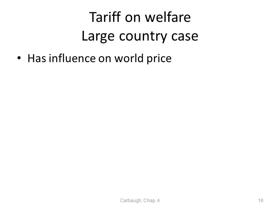Tariff on welfare Large country case Has influence on world price Carbaugh, Chap. 416