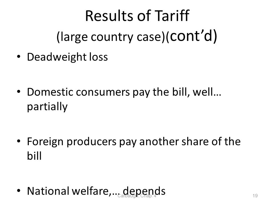 Results of Tariff (large country case)( contd) Deadweight loss Domestic consumers pay the bill, well… partially Foreign producers pay another share of