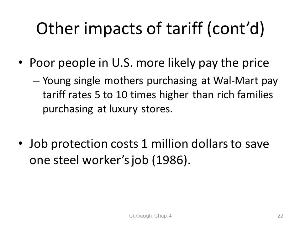 Other impacts of tariff (contd) Poor people in U.S. more likely pay the price – Young single mothers purchasing at Wal-Mart pay tariff rates 5 to 10 t