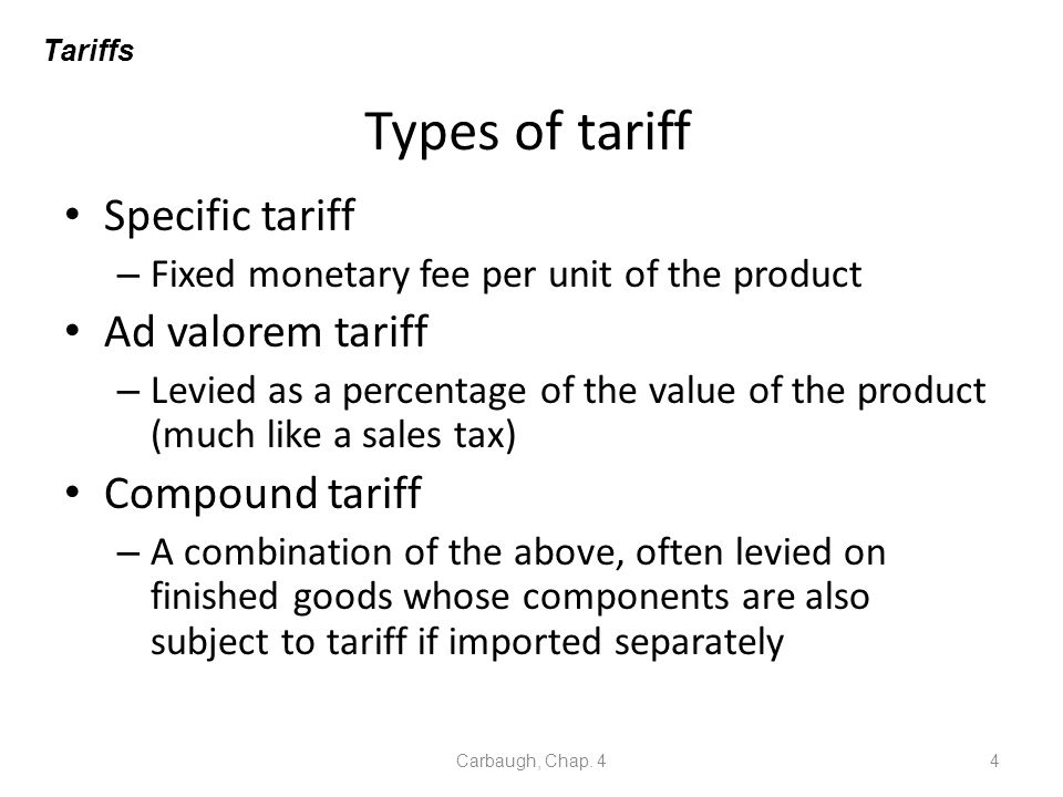 Types of tariff Specific tariff – Fixed monetary fee per unit of the product Ad valorem tariff – Levied as a percentage of the value of the product (m