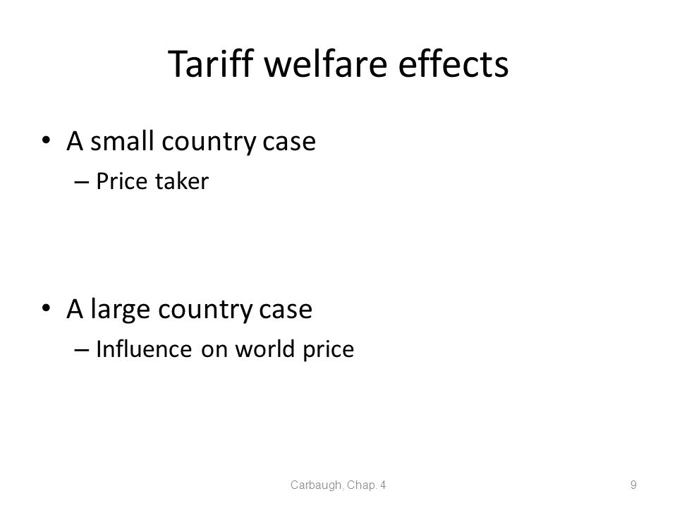 Tariff welfare effects A small country case – Price taker A large country case – Influence on world price Carbaugh, Chap. 49