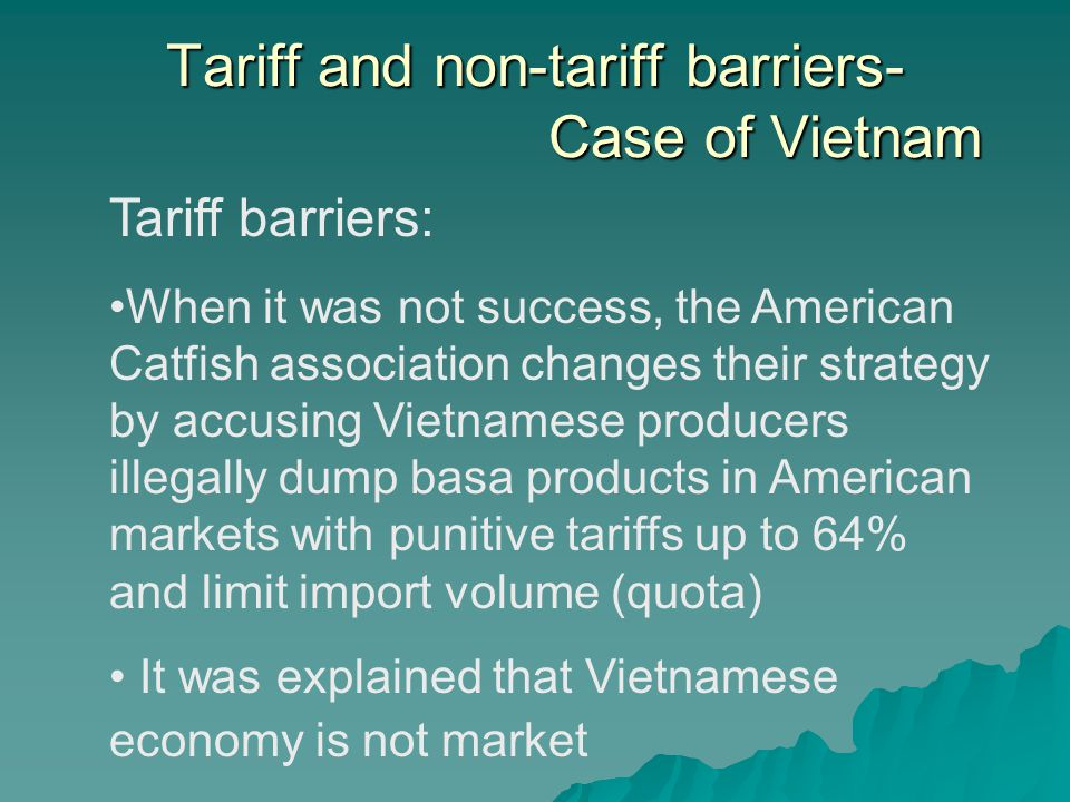 Tariff and non-tariff barriers- Case of Vietnam Tariff barriers: When it was not success, the American Catfish association changes their strategy by accusing Vietnamese producers illegally dump basa products in American markets with punitive tariffs up to 64% and limit import volume (quota) It was explained that Vietnamese economy is not market