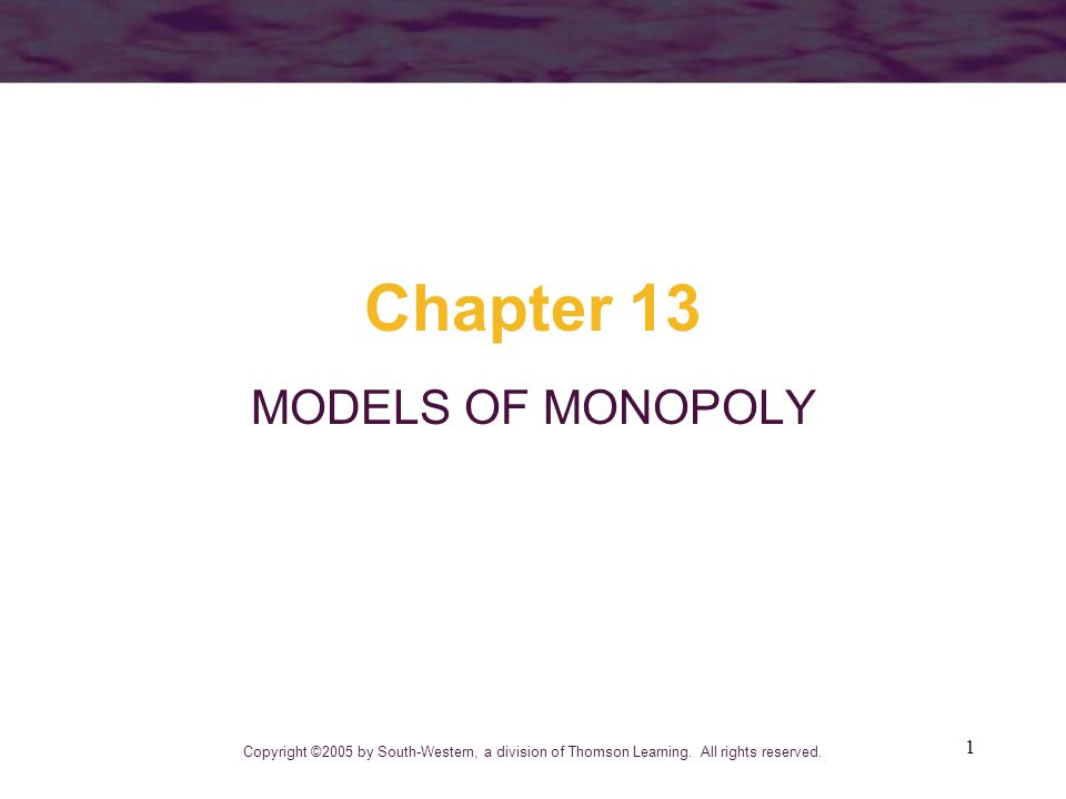 1 Chapter 13 MODELS OF MONOPOLY Copyright ©2005 by South-Western, a division of Thomson Learning.