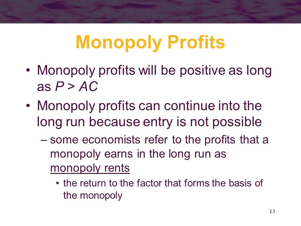 13 Monopoly Profits Monopoly profits will be positive as long as P > AC Monopoly profits can continue into the long run because entry is not possible –some economists refer to the profits that a monopoly earns in the long run as monopoly rents the return to the factor that forms the basis of the monopoly