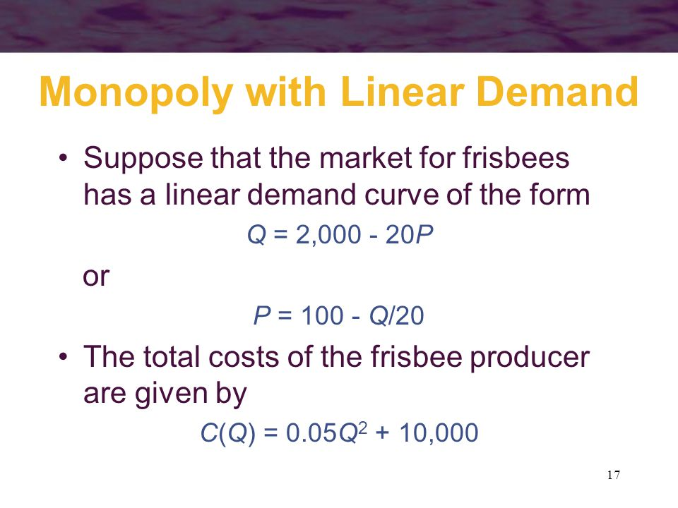 17 Monopoly with Linear Demand Suppose that the market for frisbees has a linear demand curve of the form Q = 2,000 - 20P or P = 100 - Q/20 The total costs of the frisbee producer are given by C(Q) = 0.05Q 2 + 10,000