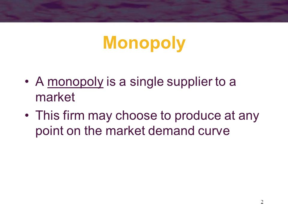 2 Monopoly A monopoly is a single supplier to a market This firm may choose to produce at any point on the market demand curve