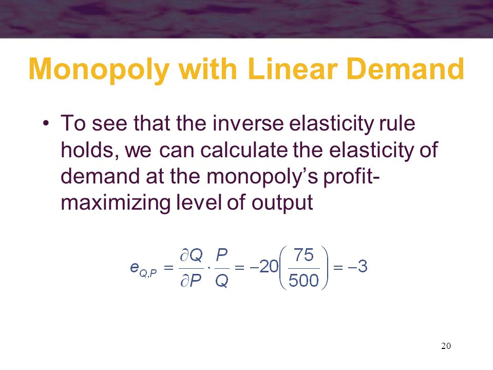 20 Monopoly with Linear Demand To see that the inverse elasticity rule holds, we can calculate the elasticity of demand at the monopolys profit- maximizing level of output