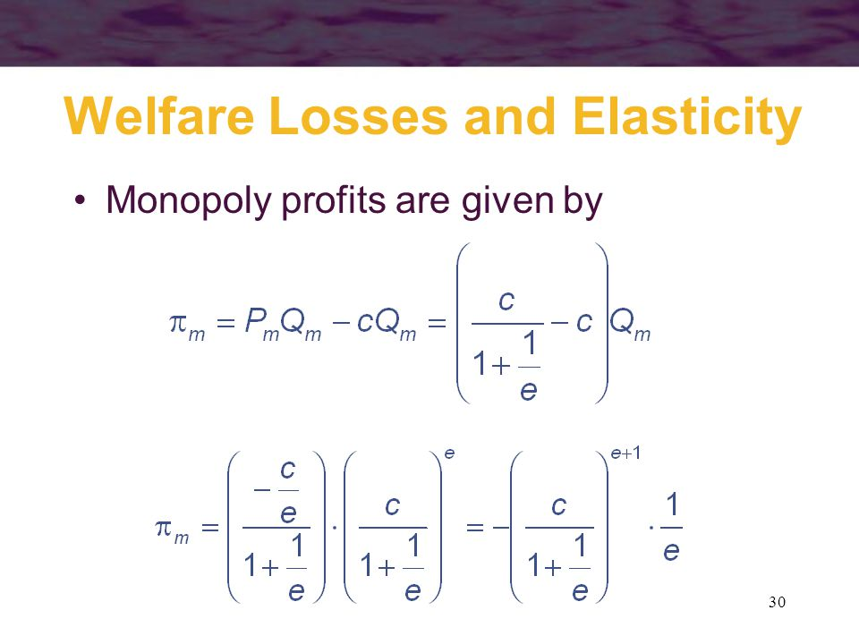 30 Welfare Losses and Elasticity Monopoly profits are given by