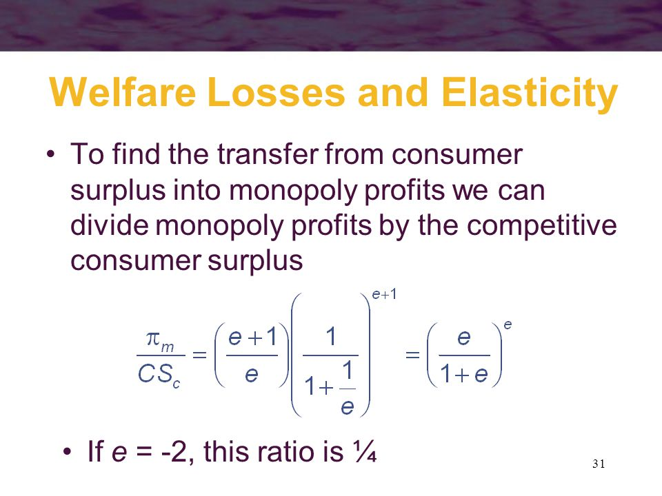 31 Welfare Losses and Elasticity To find the transfer from consumer surplus into monopoly profits we can divide monopoly profits by the competitive consumer surplus If e = -2, this ratio is ¼