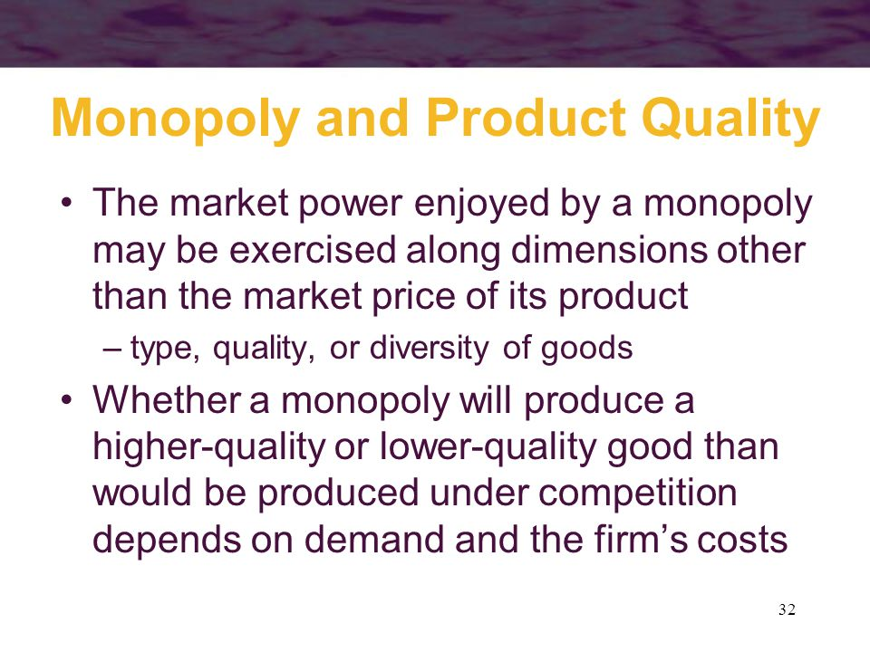 32 Monopoly and Product Quality The market power enjoyed by a monopoly may be exercised along dimensions other than the market price of its product –type, quality, or diversity of goods Whether a monopoly will produce a higher-quality or lower-quality good than would be produced under competition depends on demand and the firms costs