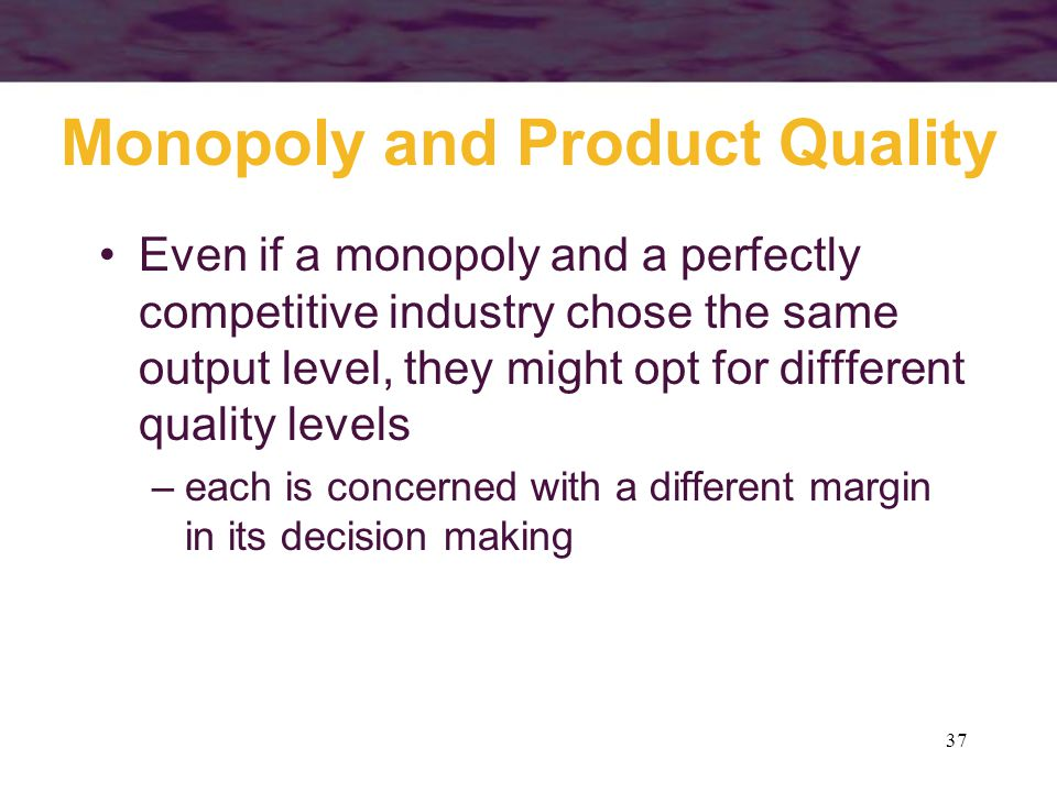 37 Monopoly and Product Quality Even if a monopoly and a perfectly competitive industry chose the same output level, they might opt for diffferent quality levels –each is concerned with a different margin in its decision making