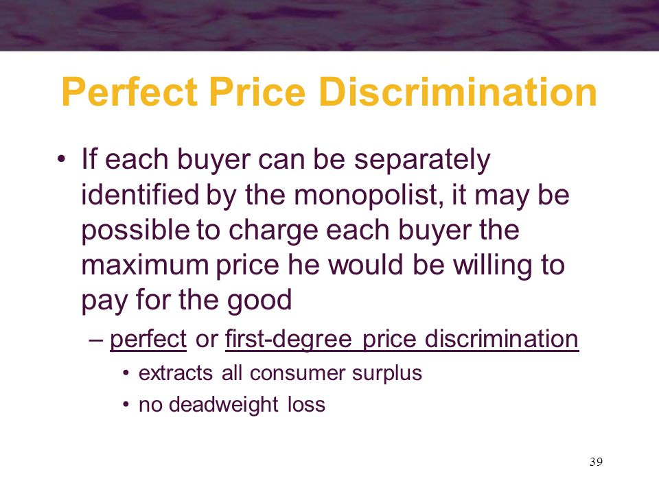 39 Perfect Price Discrimination If each buyer can be separately identified by the monopolist, it may be possible to charge each buyer the maximum price he would be willing to pay for the good –perfect or first-degree price discrimination extracts all consumer surplus no deadweight loss