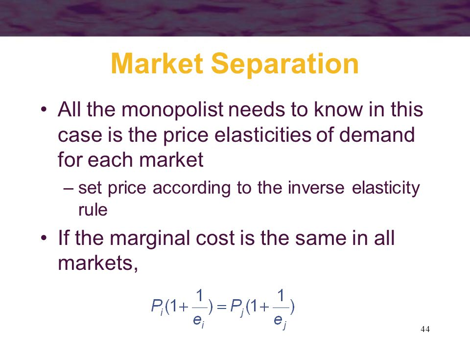 44 Market Separation All the monopolist needs to know in this case is the price elasticities of demand for each market –set price according to the inverse elasticity rule If the marginal cost is the same in all markets,