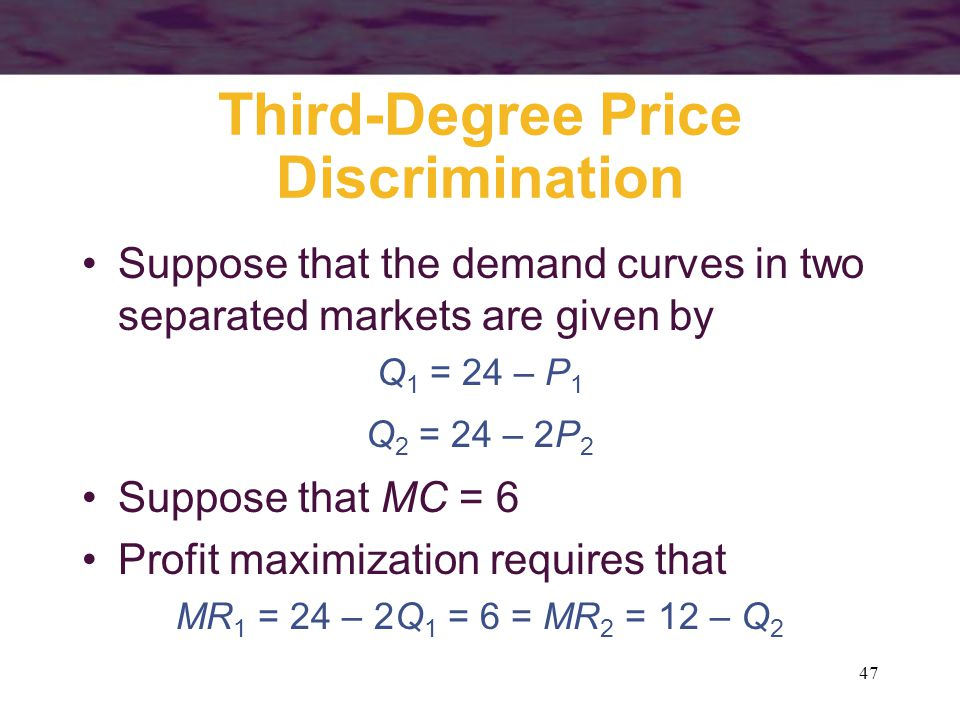 47 Third-Degree Price Discrimination Suppose that the demand curves in two separated markets are given by Q 1 = 24 – P 1 Q 2 = 24 – 2P 2 Suppose that MC = 6 Profit maximization requires that MR 1 = 24 – 2Q 1 = 6 = MR 2 = 12 – Q 2