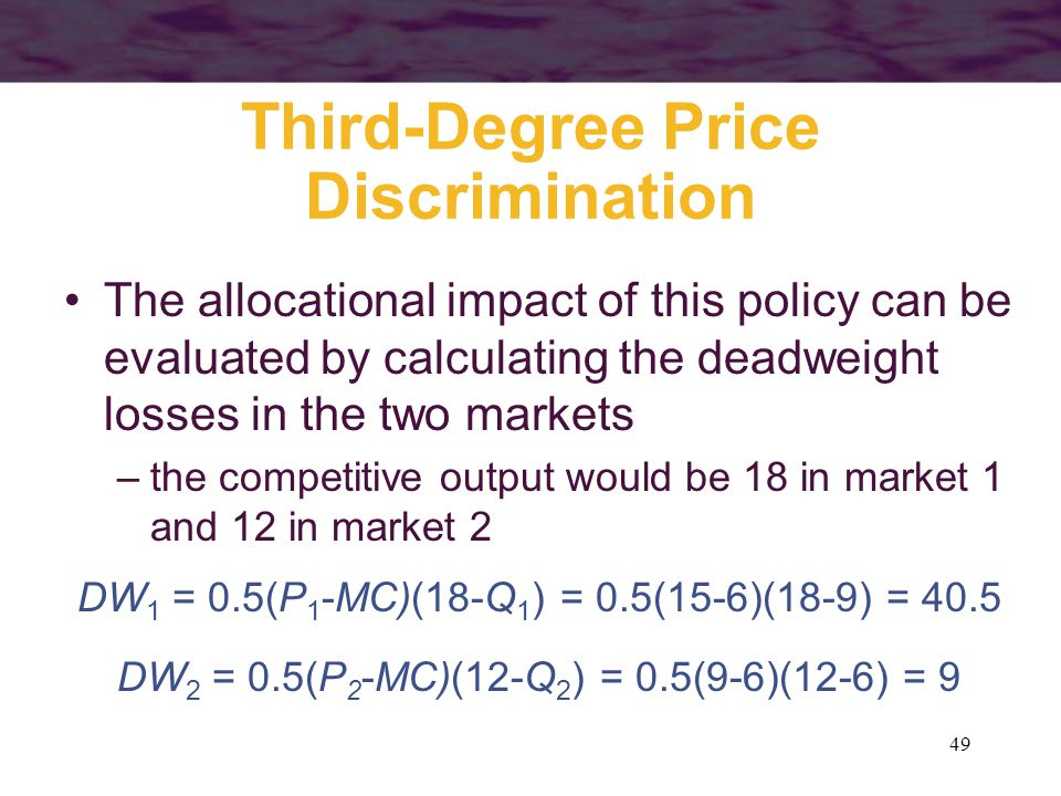 49 Third-Degree Price Discrimination The allocational impact of this policy can be evaluated by calculating the deadweight losses in the two markets –the competitive output would be 18 in market 1 and 12 in market 2 DW 1 = 0.5(P 1 -MC)(18-Q 1 ) = 0.5(15-6)(18-9) = 40.5 DW 2 = 0.5(P 2 -MC)(12-Q 2 ) = 0.5(9-6)(12-6) = 9