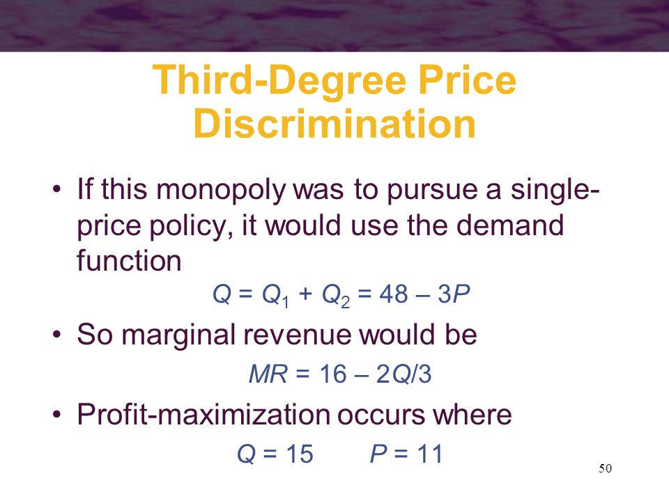 50 Third-Degree Price Discrimination If this monopoly was to pursue a single- price policy, it would use the demand function Q = Q 1 + Q 2 = 48 – 3P So marginal revenue would be MR = 16 – 2Q/3 Profit-maximization occurs where Q = 15P = 11