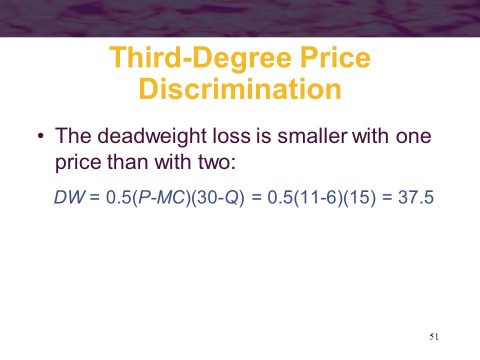 51 Third-Degree Price Discrimination The deadweight loss is smaller with one price than with two: DW = 0.5(P-MC)(30-Q) = 0.5(11-6)(15) = 37.5