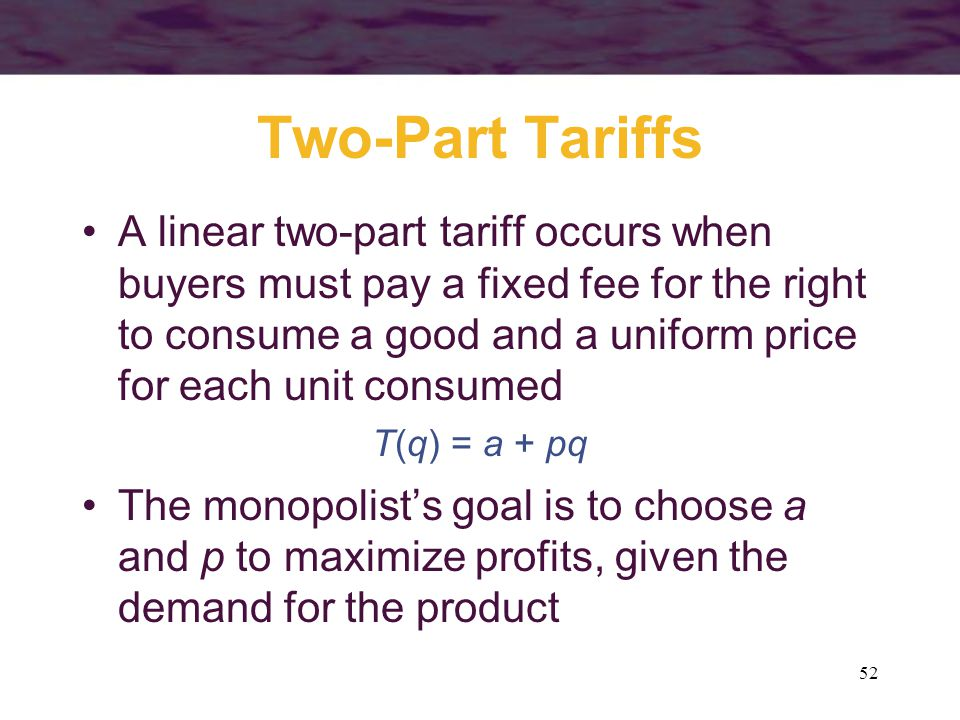 52 Two-Part Tariffs A linear two-part tariff occurs when buyers must pay a fixed fee for the right to consume a good and a uniform price for each unit consumed T(q) = a + pq The monopolists goal is to choose a and p to maximize profits, given the demand for the product