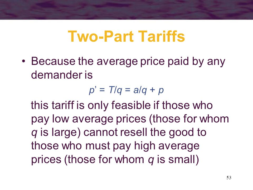 53 Two-Part Tariffs Because the average price paid by any demander is p = T/q = a/q + p this tariff is only feasible if those who pay low average prices (those for whom q is large) cannot resell the good to those who must pay high average prices (those for whom q is small)