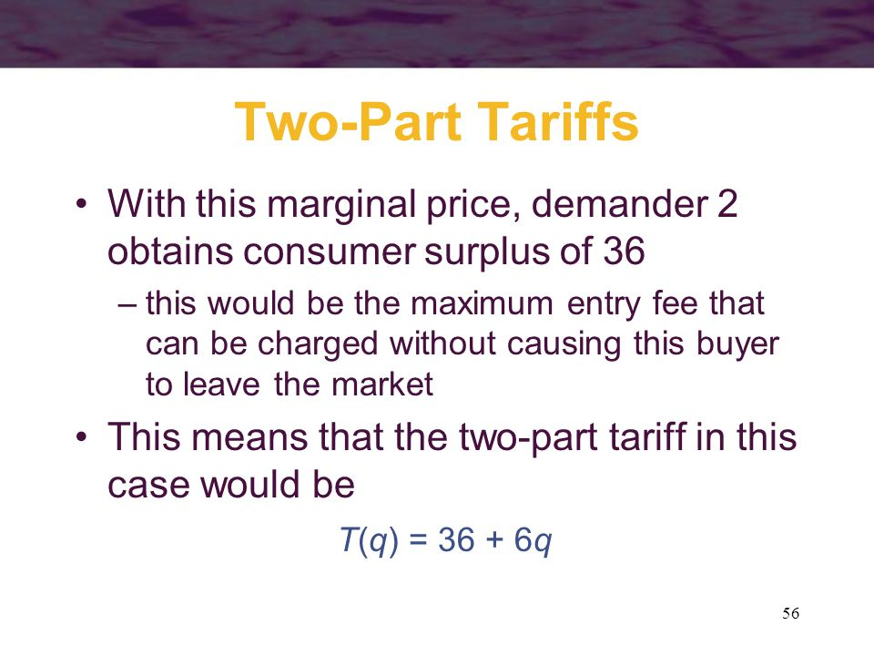 56 Two-Part Tariffs With this marginal price, demander 2 obtains consumer surplus of 36 –this would be the maximum entry fee that can be charged without causing this buyer to leave the market This means that the two-part tariff in this case would be T(q) = 36 + 6q