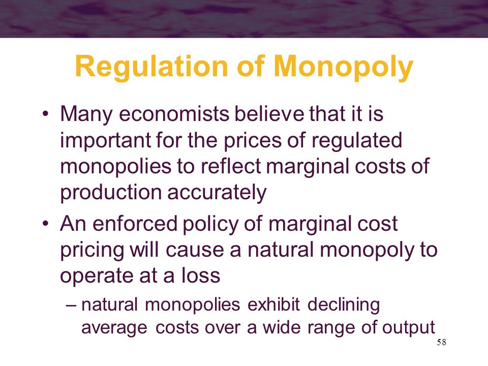 58 Regulation of Monopoly Many economists believe that it is important for the prices of regulated monopolies to reflect marginal costs of production accurately An enforced policy of marginal cost pricing will cause a natural monopoly to operate at a loss –natural monopolies exhibit declining average costs over a wide range of output