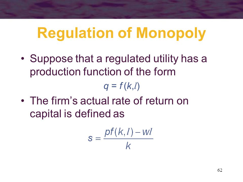 62 Regulation of Monopoly Suppose that a regulated utility has a production function of the form q = f (k, l ) The firms actual rate of return on capital is defined as