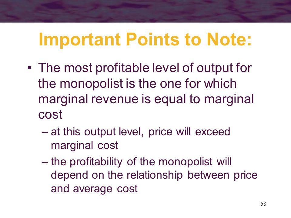 68 Important Points to Note: The most profitable level of output for the monopolist is the one for which marginal revenue is equal to marginal cost –at this output level, price will exceed marginal cost –the profitability of the monopolist will depend on the relationship between price and average cost