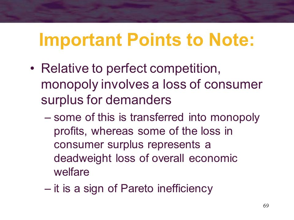 69 Important Points to Note: Relative to perfect competition, monopoly involves a loss of consumer surplus for demanders –some of this is transferred into monopoly profits, whereas some of the loss in consumer surplus represents a deadweight loss of overall economic welfare –it is a sign of Pareto inefficiency