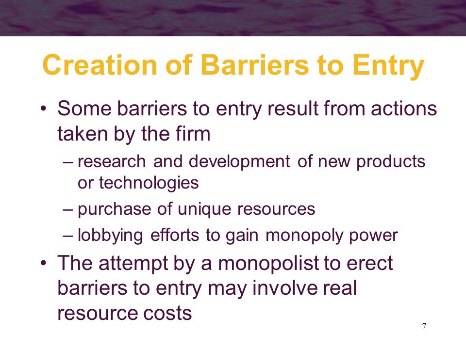 7 Creation of Barriers to Entry Some barriers to entry result from actions taken by the firm –research and development of new products or technologies –purchase of unique resources –lobbying efforts to gain monopoly power The attempt by a monopolist to erect barriers to entry may involve real resource costs