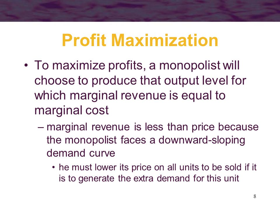 8 Profit Maximization To maximize profits, a monopolist will choose to produce that output level for which marginal revenue is equal to marginal cost –marginal revenue is less than price because the monopolist faces a downward-sloping demand curve he must lower its price on all units to be sold if it is to generate the extra demand for this unit